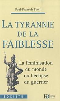 La tyrannie de la faiblesse : La féminisation du monde ou l'éclipse du guerrier par Paul-François Paoli