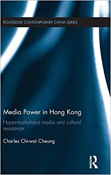 Media Power in Hong Kong: Hyper-Marketized Media and Cultural Resistance (Routledge Contemporary China Series)