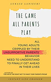 The Game All Parents Play: All Young Adults Crippled By Their Unsupportive Parents' Behavior Need To Understand To Finally Get Ahead In Their Lives by [Laniecki, Lukasz]