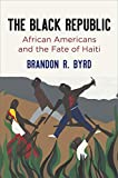 "Brandon R. Byrd, ""The Black Republic: African Americans and the Fate of Haiti"" (U Penn Press, 2019)"