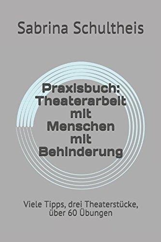 Praxisbuch: Theaterarbeit mit Menschen mit Behinderung: Viele Tipps, drei Theaterstücke, über 60 Übungen
