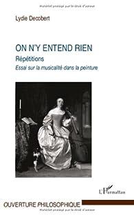 On N'Y Entend Rien Repetitions Essai Sur la Musicalite Dans la Peinture par Lydie Decobert