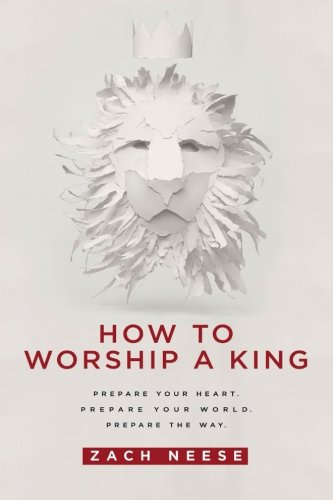 - How To Worship a King: Prepare Your Heart. Prepare Your World. Prepare The Way.