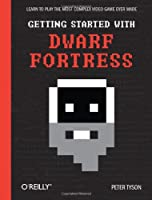 Getting Started with Dwarf Fortress: Learn to play the most complex video game ever made Front Cover
