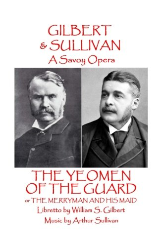 W.S Gilbert & Arthur Sullivan - The Yeomen Of The Guard: Or The Merryman And His Maid