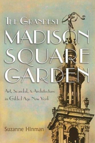The Grandest Madison Square Garden: Art, Scandal, and Architecture in Gilded Age New York (New York State ()
