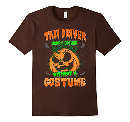 Taxi Driver Halloween Costumes (Mens Taxi Driver Scary Enough Without Costume Halloween Tshirt 3XL Brown)