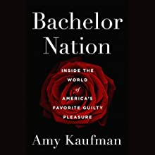 Bachelor Nation: Inside the World of America's Favorite Guilty Pleasure Audiobook by Amy Kaufman Narrated by Amy Kaufman