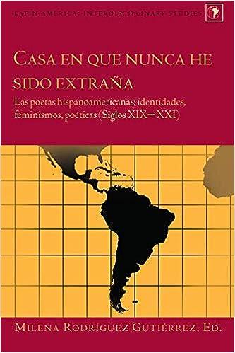 Casa en que nunca he sido extraña: Las poetas hispanoamericanas: identidades, feminismos, poéticas (Siglos XIX–XXI) (Latin America) (Spanish Edition) ...