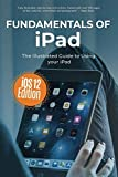 Fundamentals of iPad iOS 12 Edition: The Illustrated Guide to using Your iPad (Computer Fundamentals)