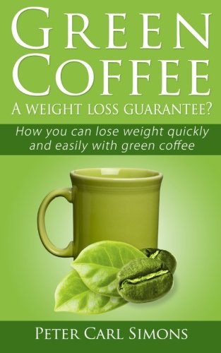 Green Coffee (Booklet) - A weight loss guarantee?: How you can lose weight quickly and easily with green coffee