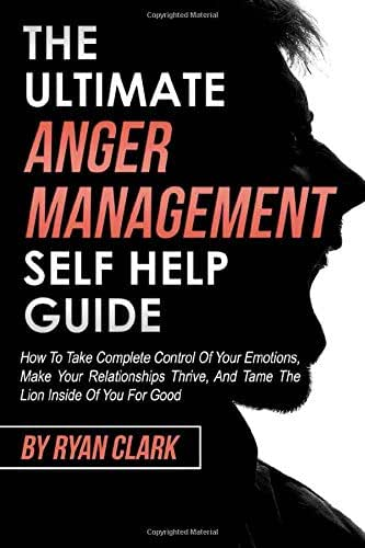 The Ultimate Anger Management Self Help Guide: How To Take Complete Control of Your Emotions, Make Your Relationships Thrive, and Tame The Lion Inside Of You For Good