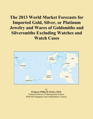 The 2013 World Market Forecasts for Imported Gold, Silver, or Platinum Jewelry and Wares of Goldsmiths and Silversmiths Excluding Watches and Watch Cases