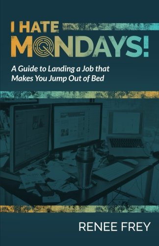 I Hate Mondays: A Guide to Landing a Job that Makes You Jump Out of Bed