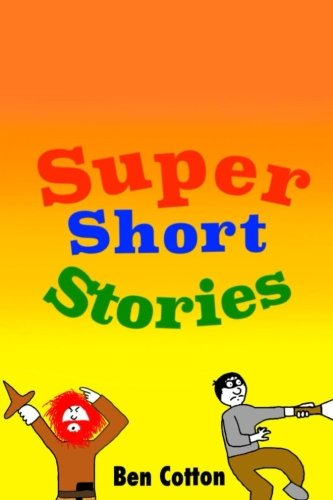 Super Short Stories (Super Short... by Ben Cotton) (Volume 1)