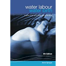 WATER LABOUR, WATER BIRTH: A guide to the use of water during childbirth: A guide to the use of water during pregnancy labour and birth