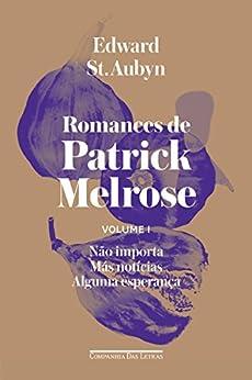 Romances de Patrick Melrose - Volume I: Não importa/ Más notícias/ Alguma esperança por [St. Aubyn, Edward, Grünhagen, Sara]