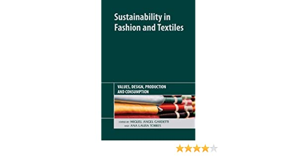 Sustainability In Fashion And Textiles Values Design Production And Consumption Gardetti Miguel Angel Torres Ana Laura 9781906093785 Amazon Com Books