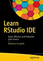 Learn RStudio IDE: Quick, Effective, and Productive Data Science Front Cover