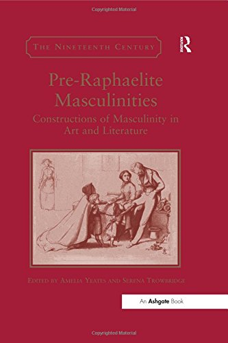 Pre-Raphaelite Masculinities: Constructions of Masculinity in Art and Literature (The Nineteenth Century Series) (A Man For All Seasons Full Text)