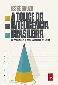 A tolice da inteligência brasileira por [Souza, Jessé]