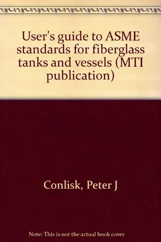 User's Guide to ASME Standards for Fiberglass Tanks and Vessels, MTI Publication No. 50