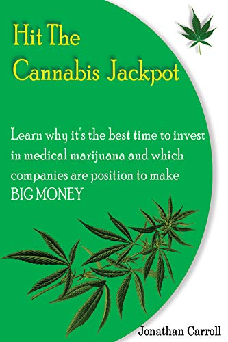 HIT THE CANNABIS JACKPOT : Learn Why It's The Best Time To Invest In Medical Marijuana and Which Companies Are Position To Make Big Money (Best Medical Marijuana Stocks To Invest In)