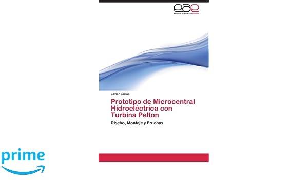 Amazon.com: Prototipo de Microcentral Hidroeléctrica con Turbina Pelton: Diseño, Montaje y Pruebas (Spanish Edition) (9783844348798): Javier Larios: Books