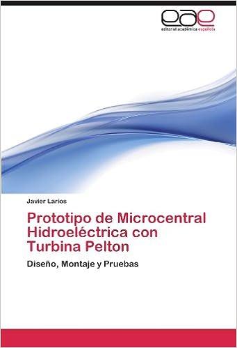 Prototipo de Microcentral Hidroeléctrica con Turbina Pelton: Diseño, Montaje y Pruebas (Spanish Edition) (Spanish)