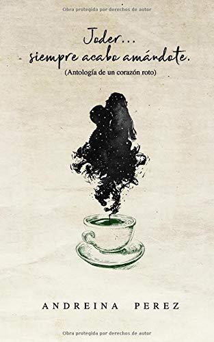 Joder...siempre acabo amándote Antología de un corazón roto  [Perez, Andreina] (Tapa Blanda)
