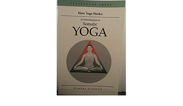 How Yoga Works: Introduction to Somatic Yoga by Criswell ...