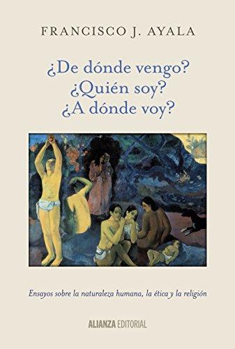 Descargar Libro ¿de Dónde Vengo? ¿quién Soy? ¿a Dónde Voy?. Ensayos Sobre La Naturaleza Humana, La Ética Y La Religión Francisco J. Ayala