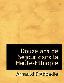 Douze ans de séjour dans la Haute-Ethiopie par Abbadie