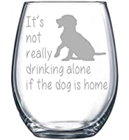 It's not really drinking alone if the dog is home stemless wine glass, 15 oz. Perfect Dog Lover Gift for him or her (dog) - Laser Engraved