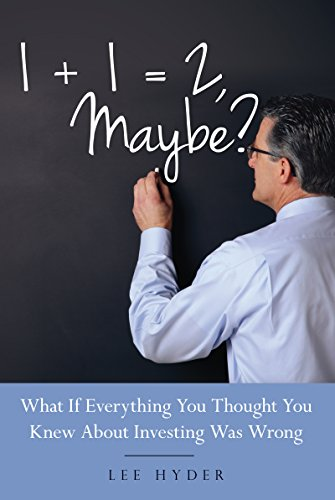1 + 1 = 2  Maybe?: What if Everything You Thought You Knew about Investing Was Wrong
