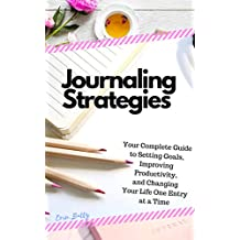 Journaling Strategies: Your Complete Guide to Setting Goals, Improving Productivity, and Changing Your Life One Entry at a Time