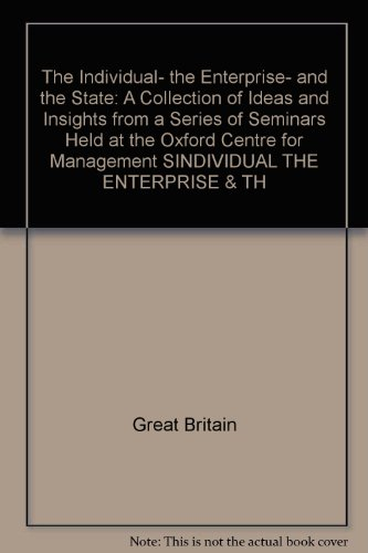 The Individual- the Enterprise- and the State: A Collection of Ideas and Insights from a Series of Seminars Held at the Oxford Centre for Management SINDIVIDUAL THE ENTERPRISE & TH
