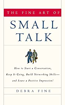 The Fine Art of Small Talk: How to Start a Conversation, Keep It Going, Build Networking Skills--and Leave a Positive Impression! by [Fine, Debra]