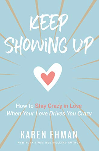 Keep Showing Up: How to Stay Crazy in Love When Your Love Drives You Crazy
