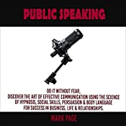Public Speaking: Do It Without Fear, Discover the Art of Effective Communication Using the Science of Hypnosis