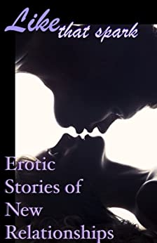 Like That Spark: Erotic Tales of New Relationships (Erotic Fantasy & Science Fiction Selections Book 14) by [Erin, Shawn, Gael, Cynthia, Rhoads, Roxane, Renarde, Giselle, Alderton, D. Mark, Tudor, Kathleen, Myles, Josephine, Tan, Cecilia, Harris, Marcy]