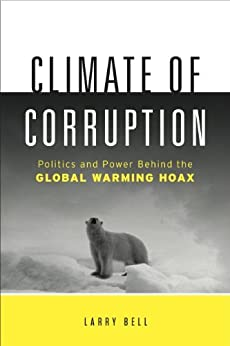 Climate of Corruption: Politics and Power Behind The Global Warming Hoax by [Bell, Larry]