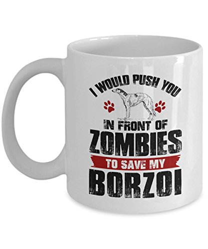 Borzoi Mug (Borzoi Coffee Mug - I Would Push You In Front of Zombies Ceramic Mugs - Birthday Gag Gifts for Borzoi Lover Gift Mug Tea Cup White Ceramic 11 Ounce c3483)