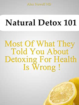 Natural Detox 101: Most of What They Told You About Detoxing For Health  Is Wrong! by [Newell, Alex]