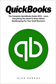 Book QuickBooks: The Complete QuickBooks Guide 2016 - Learn Everything You Need To Know About Bookkeeping For Your Small Business! (Quickbooks 101, Bookkeeping, Quickbooks 2016 Guide)