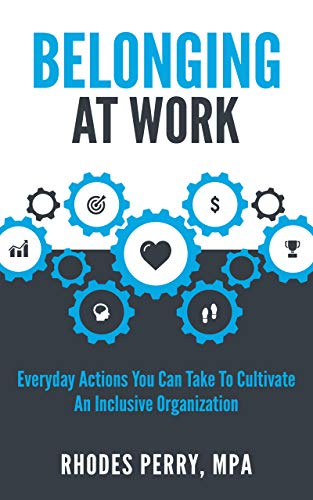 (Belonging At Work: Everyday Actions You Can Take to Cultivate an Inclusive Organization)