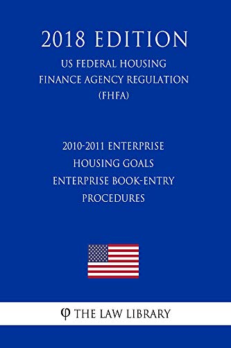 2010 Housing (2010-2011 Enterprise Housing Goals - Enterprise Book-entry Procedures (US Federal Housing Finance Agency Regulation) (FHFA) (2018 Edition))