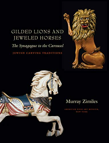 Gilded Lions and Jeweled Horses: The Synagogue to the Carousel, Jewish Carving Traditions (Brandeis Series in American Jewish History, Culture, and Life)