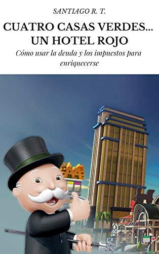 Cuatro Casas Verdes... Un Hotel Rojo: Cómo usar la deuda y los impuestos para enriquecerse por Santiago R. T.