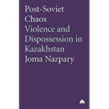 Post-Soviet Chaos: Violence and Dispossession in Kasakhstan